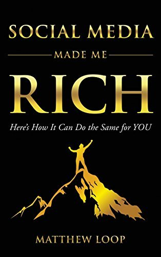 Social Media Made Me Rich: Here's How it Can do the Same for You by Matthew Loop (January 05,2016)