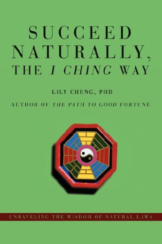 Succeed Naturally, the <i>I Ching</i> Way: Unraveling the Wisdom of Natural Laws por Lily Chung