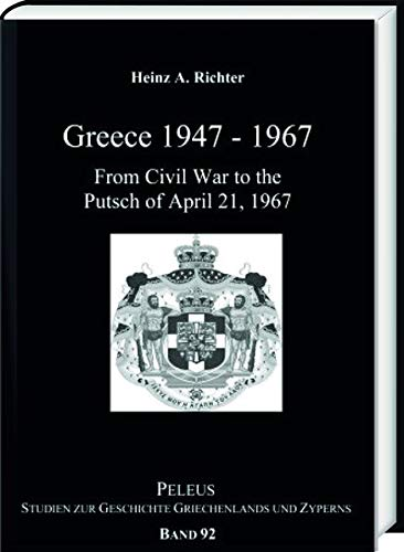 Greece 1947-1967: From Civil War to the Putsch on April 21, 1967 (PELEUS / Studien zur Archäologie und Geschichte Griechenlands und Zyperns)