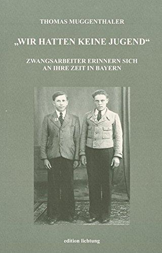 Wir hatten keine Jugend: Zwangsarbeiter erinnern sich an ihre Zeit in Bayern
