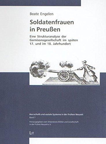 Soldatenfrauen in Preussen: Eine Strukturanalyse der Garnisonsgesellschaft im späten 17. und 18. Jahrhundert (Herrschaft und soziale Systeme in der Frühen Neuzeit)