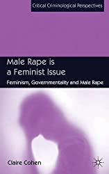 Male Rape is a Feminist Issue: Feminism, Governmentality and Male Rape (Critical Criminological Perspectives) by C. Cohen (2014-02-06)