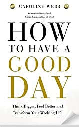 How to Have a Good Day: Think Bigger, Work Smarter and Transform Your Working Life by Caroline Webb