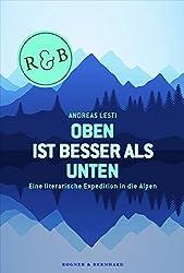 Oben ist besser als Unten: Eine literarische Expedition in die Alpen