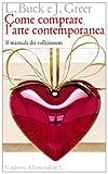 Come comprare l'arte contemporanea. Il manuale dei collezionisti. Ediz. illustrata