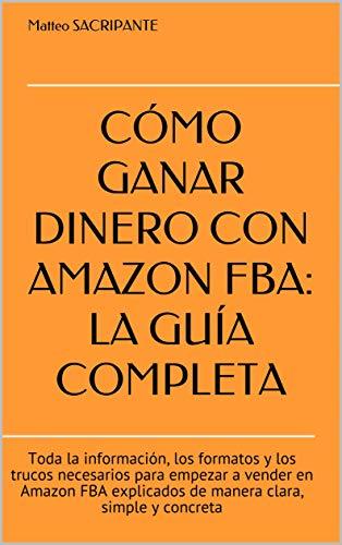 CÓMO GANAR DINERO CON AMAZON FBA: LA GUÍA COMPLETA: Toda la información, los formatos y los trucos necesarios para empezar a vender en Amazon FBA explicados ...