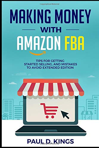 Making Money With Amazon FBA: Tips for Getting Started Selling, and Mistakes to Avoid Extended Edition