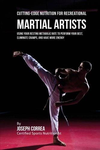 Cutting-Edge Nutrition for Recreational Martial Artists: Using Your Resting Metabolic Rate to Perform Your Best, Eliminate Cramps, and Have More Energy por Joseph Correa (Certified Sports Nutritionist)
