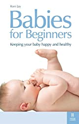 Babies for Beginners: Keeping your baby happy and healthy: How to Keep Your Baby Happy and Healthy