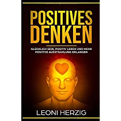 Positives Denken: Die besten Methoden für ein zufriedeneres und glücklicheres Leben - Glücklich sein, positiv Leben und mehr positive Ausstrahlung erlangen