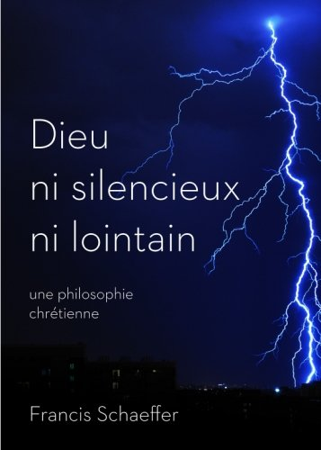 Dieu ni silencieux ni lointain: Une philosophie chrétienne (He is There and He is Not Silent) par Francis Schaeffer