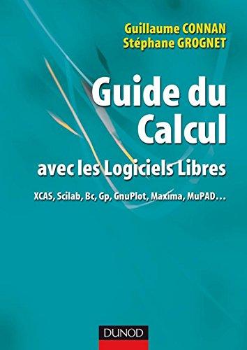 Guide du calcul avec les logiciels libres : XCAS, Scilab, Bc, Gp, GnuPlot, Maxima, MuPAD... (Mathématiques)