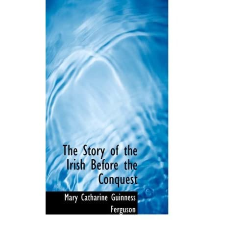 The Story of the Irish Before the Conquest by Mary Catharine Guinness Ferguson (2008-10-09)