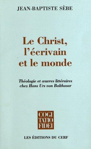 Le Christ, l'crivain et le monde : Thologie et oeuvres littraires chez Hans Urs von Balthasar