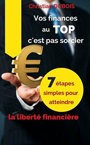Vos finances au top, c'est pas sorcier: 7 tapes simples pour atteindre la libert financire