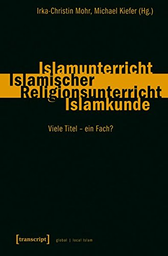 Islamunterricht - Islamischer Religionsunterricht - Islamkunde: Viele Titel - ein Fach? (Globaler lokaler Islam)