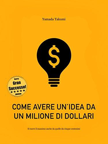 Come avere un'idea da un milione di dollari: ... e trarre il massimo anche da quelle da cinque centesimi!