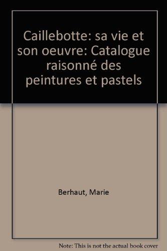 Caillebotte, sa vie et son oeuvre : Catalogue raisonn des peintures et pastels