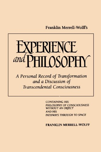 Franklin Merrell-Wolff's Experience and Philosophy: A Personal Record of Transformation and a Discussion of Transcendental Consciousness: Containing ... an Object and His Pathways Through to Space por Franklin Merrell-Wolff