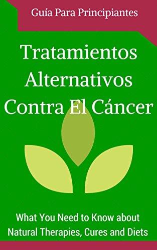 Cáncer: Cura - Tratamientos Alternativos para Principiantes (Spanish Edition - Libro en españoll) (Remedios naturales y hallazgos contra el Cáncer nº 1)