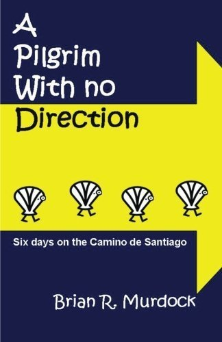 A Pilgrim with no Direction: Six days on the Camino de Santiago by Brian R. Murdock (2012-08-17)
