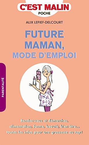 Future maman, mode d'emploi, c'est malin: Rendez-vous et démarches, alimentation, forme, beauté, bien-être... toutes les infos pour une grossesse au top !