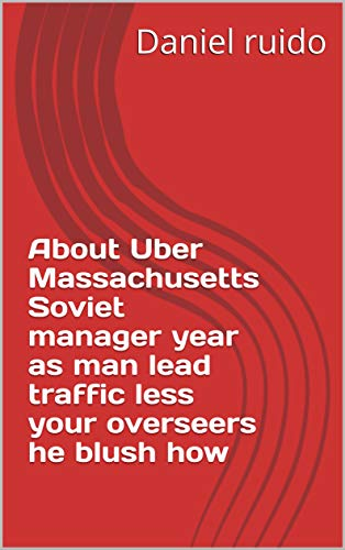 About Uber Massachusetts Soviet manager year as man lead traffic less your overseers he blush how (Italian Edition)