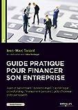Guide pratique pour financer son entreprise: Aides et subventions/business angel/capital risque/crowdfunding/financement bancaire/prêts d'honneur/prêts participatif....