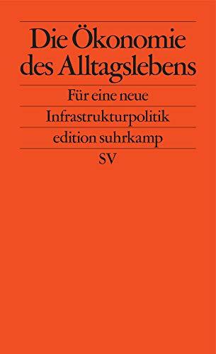 Die Ökonomie des Alltagslebens: Für eine neue Infrastrukturpolitik (edition suhrkamp)