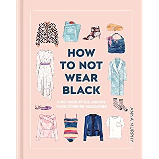 How to Not Wear Black: Find your Style, Create your Forever Wardrobe
