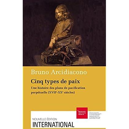 Cinq types de paix: Une histoire des plans de pacification perpétuelle (XVIIe-XXe siècles) (International)
