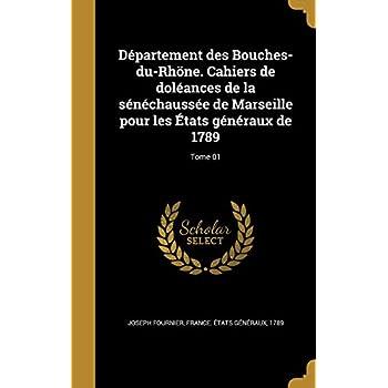 Departement Des Bouches-Du-Rhone. Cahiers de Doleances de La Senechaussee de Marseille Pour Les Etats Generaux de 1789; Tome 01