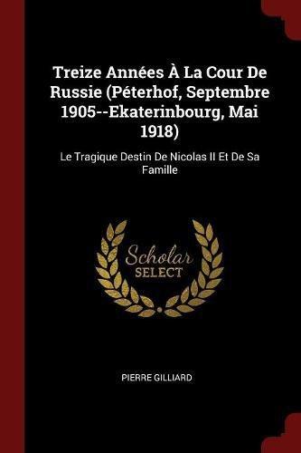 Treize Annees a la Cour de Russie (Peterhof, Septembre 1905--Ekaterinbourg, Mai 1918): Le Tragique Destin de Nicolas II Et de Sa Famille