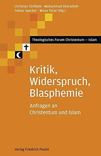 Kritik, Widerspruch, Blasphemie: Anfragen an Christentum und Islam (Theologisches Forum Christentum - Islam)