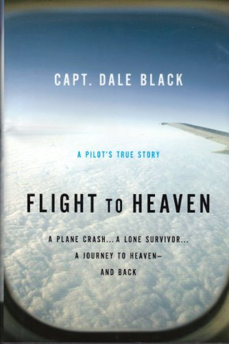 Flight to Heaven: A Plane Crash...A Lone Survivor...A Journey to Heaven--and Back by Capt. Dale Black (2010-01-01)