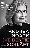Die Bestie schläft: Meine Alkoholsucht und wie ich sie überwand - Andrea Noack