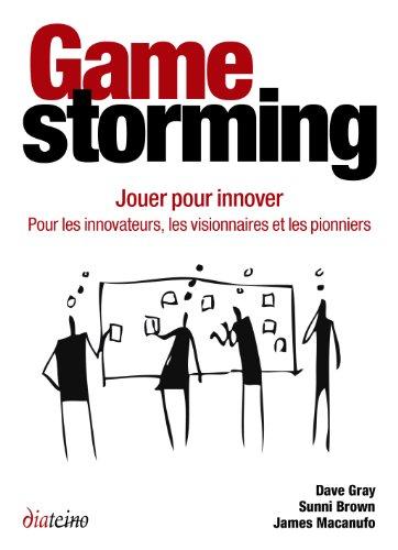 Gamestorming - Jouer pour innover: Pour les innovateurs, les visionnaires et les pionniers