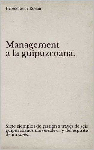 Management a la guipuzcoana.: Siete ejemplos de gestión a través de seis guipuzcoanos universales... y del espíritu de un yanki. por Herederos de Rowan