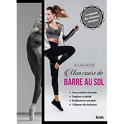 Mon cours de barre au sol: La méthode des danseuses classiques. Aucun matériel nécessaire, souplesse et tonicité, renforcement musculaire, l'élégance des ballerines
