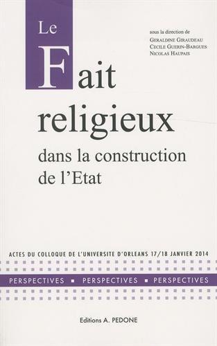 Le fait religieux dans la construction de l'Etat : Actes du colloque de l'Université d'Orléans, 17-18 juin 2014