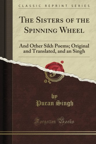The Sisters of the Spinning Wheel: And Other Sikh Poems; Original and Translated, and an Singh (Classic Reprint) por Puran Singh