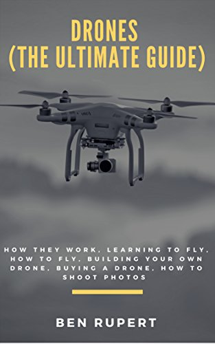 Drones (The Ultimate Guide): How they work, learning to fly, how to fly, building your own drone, buying a drone, how to shoot photos (English Edition)
