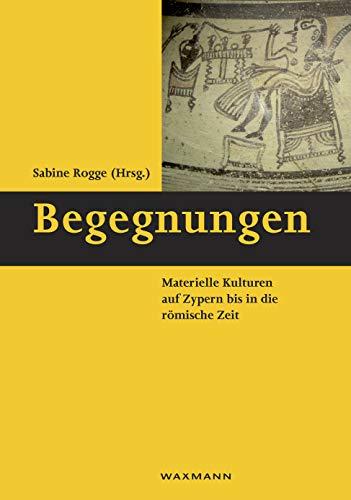 Begegnungen: Materielle Kulturen auf Zypern bis in die römische Zeit (Schriften des Instituts für Interdisziplinäre Zypern-Studien)
