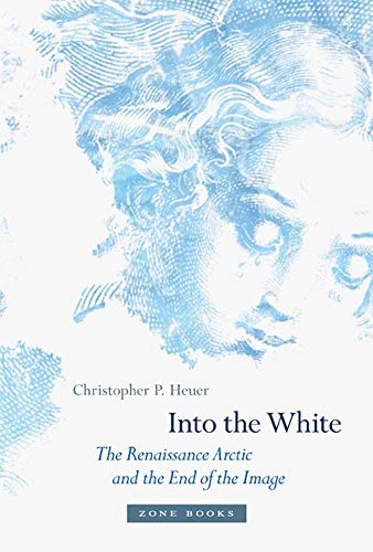 Into the White: The Renaissance Arctic and the End of the Image (Zone)