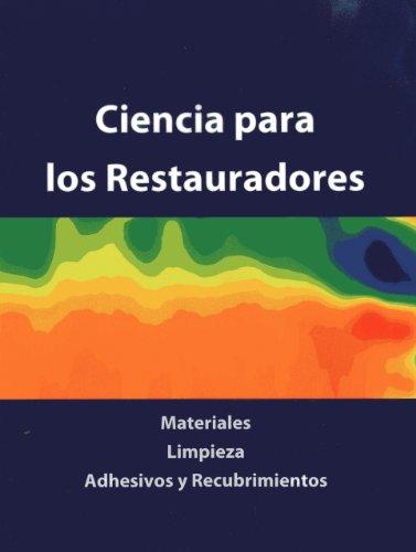 Ciencia Para Los Restauradores: Materiales, Limpieza, Adhesivos Y Recubrimientos