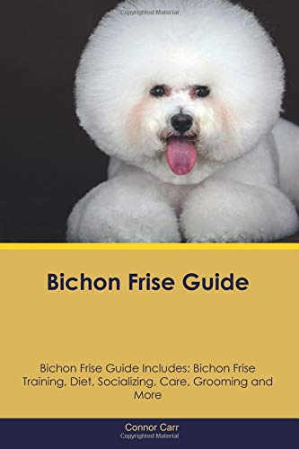 Bichon Frise Guide Bichon Frise Guide Includes: Bichon Frise Training, Diet, Socializing, Care, Grooming and More
