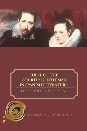 Ideal of the Courtly Gentleman in Spanish Literature: Its Ascent and Decline by Francesco Raimondo (2013-05-16)