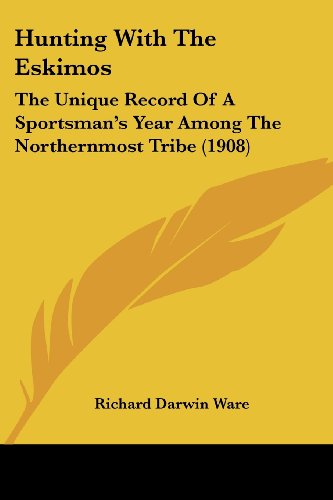 Hunting with the Eskimos: The Unique Record of a Sportsman's Year Among the Northernmost Tribe (1908)