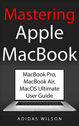 Mastering Apple MacBook: MacBook Pro, MacBook Air, MacOS Ultimate ...
