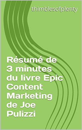Résumé de 3 minutes du livre Epic Content Marketing de Joe Pulizzi (thimblesofplenty 3 Minute Business Book Summary t. 1)
